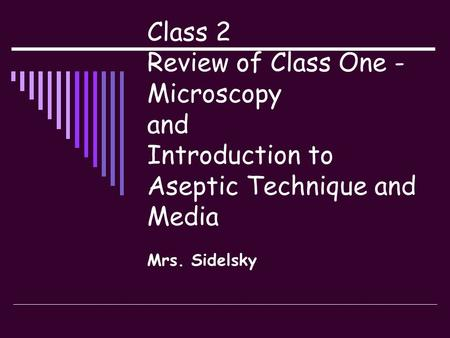 Class 2 Review of Class One - Microscopy and Introduction to Aseptic Technique and Media Mrs. Sidelsky.