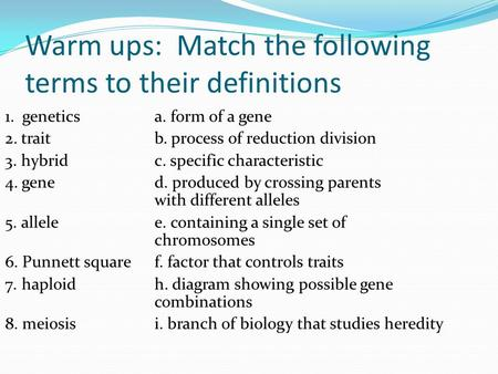 Warm ups: Match the following terms to their definitions 1. genetics a. form of a gene 2. trait b. process of reduction division 3. hybrid c. specific.