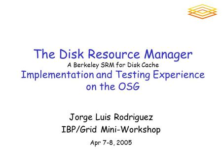The Disk Resource Manager A Berkeley SRM for Disk Cache Implementation and Testing Experience on the OSG Jorge Luis Rodriguez IBP/Grid Mini-Workshop Apr.