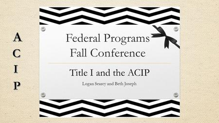Federal Programs Fall Conference Title I and the ACIP Logan Searcy and Beth Joseph.