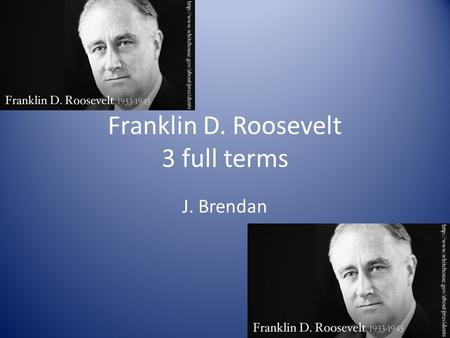 Franklin D. Roosevelt 3 full terms J. Brendan. Introduction Born : January 30 th Died : April 12 th Elected : March 4 th, 1933, he was 51 Political Party.