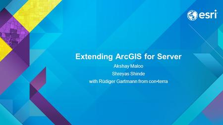 Extending ArcGIS for Server Akshay Maloo Shreyas Shinde with Rüdiger Gartmann from conterra.
