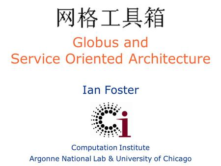 Ian Foster Computation Institute Argonne National Lab & University of Chicago Globus and Service Oriented Architecture.