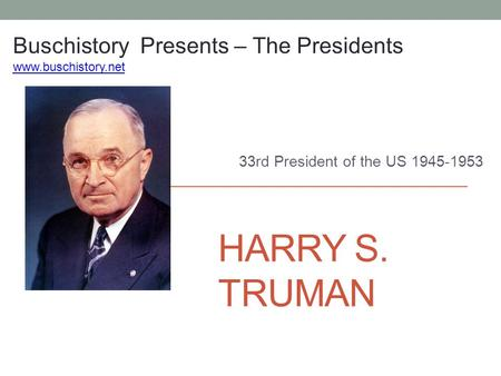 HARRY S. TRUMAN 33rd President of the US 1945-1953 Buschistory Presents – The Presidents www.buschistory.net.