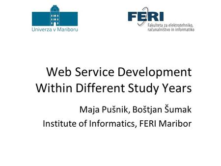 Web Service Development Within Different Study Years Maja Pušnik, Boštjan Šumak Institute of Informatics, FERI Maribor.