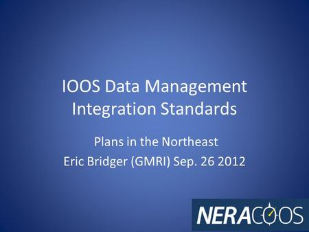 IOOS Data Management Integration Standards Plans in the Northeast Eric Bridger (GMRI) Sep. 26 2012.