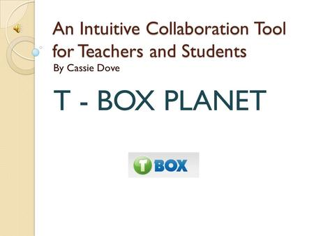 An Intuitive Collaboration Tool for Teachers and Students By Cassie Dove T - BOX PLANET.