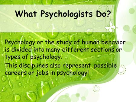What Psychologists Do? Psychology or the study of human behavior is divided into many different sections or types of psychology. This disciplines also.