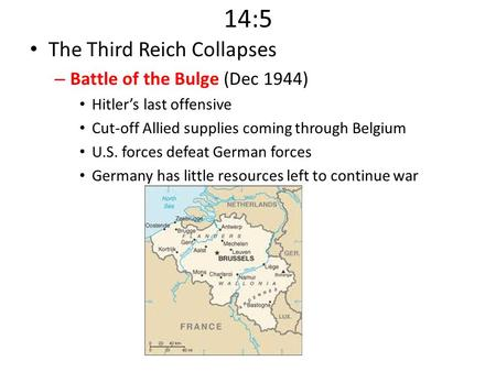 14:5 The Third Reich Collapses – Battle of the Bulge (Dec 1944) Hitler's last offensive Cut-off Allied supplies coming through Belgium U.S. forces defeat.