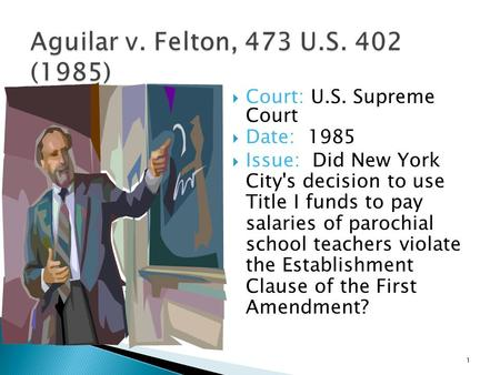  Court: U.S. Supreme Court  Date: 1985  Issue: Did New York City's decision to use Title I funds to pay salaries of parochial school teachers violate.