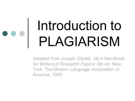 Introduction to PLAGIARISM Adapted from Joseph Gibaldi, MLA Handbook for Writers of Research Papers. 5th ed. New York: The Modern Language Association.