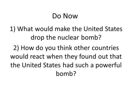 Do Now 1) What would make the United States drop the nuclear bomb? 2) How do you think other countries would react when they found out that the United.