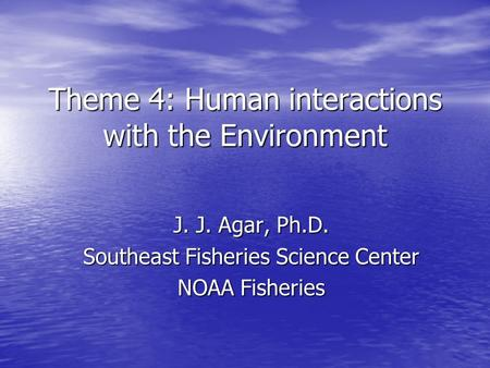 Theme 4: Human interactions with the Environment J. J. Agar, Ph.D. Southeast Fisheries Science Center NOAA Fisheries.