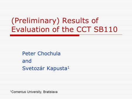 (Preliminary) Results of Evaluation of the CCT SB110 Peter Chochula and Svetozár Kapusta 1 1 Comenius University, Bratislava.