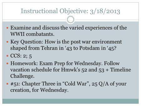 Instructional Objective: 3/18/2013 Examine and discuss the varied experiences of the WWII combatants. Key Question: How is the post war environment shaped.