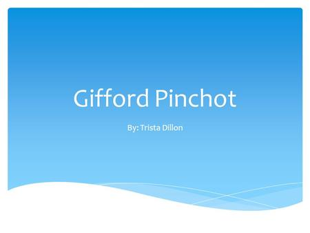 Gifford Pinchot By: Trista Dillon.  August 11, 1865 – October 4, 1946. Gifford Pinchot died on October 4, 1946, aged 81, from leukemia.  Lived in Simsbury,