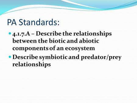 PA Standards: 4.1.7.A – Describe the relationships between the biotic and abiotic components of an ecosystem Describe symbiotic and predator/prey relationships.