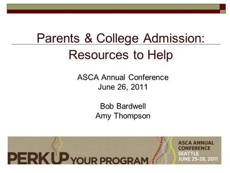 Parents & College Admission: Resources to Help ASCA Annual Conference June 26, 2011 Bob Bardwell Amy Thompson.