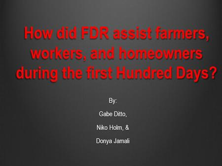 How did FDR assist farmers, workers, and homeowners during the first Hundred Days? By: Gabe Ditto, Niko Holm, & Donya Jamali.