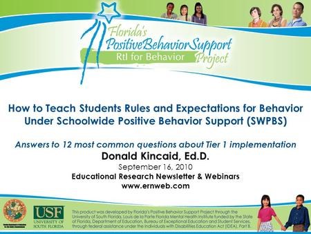 How to Teach Students Rules and Expectations for Behavior Under Schoolwide Positive Behavior Support (SWPBS) Answers to 12 most common questions about.