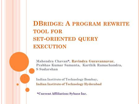 DB RIDGE : A PROGRAM REWRITE TOOL FOR SET - ORIENTED QUERY EXECUTION Mahendra Chavan*, Ravindra Guravannavar, Prabhas Kumar Samanta, Karthik Ramachandra,