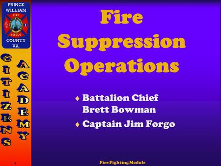 Fire Fighting Module 1 Fire Suppression Operations  Battalion Chief Brett Bowman  Captain Jim Forgo.