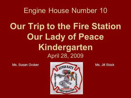 Engine House Number 10 Our Trip to the Fire Station Our Lady of Peace Kindergarten April 28, 2009 Ms. Susan GruberMs. Jill Stock.