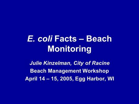 E. coli Facts – Beach Monitoring Julie Kinzelman, City of Racine Beach Management Workshop April 14 – 15, 2005, Egg Harbor, WI.