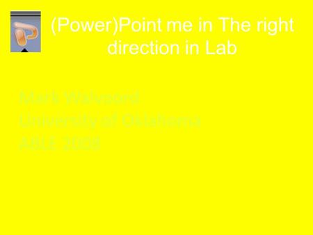 (Power)Point me in The right direction in Lab Mark Walvoord University of Oklahoma ABLE 2008.