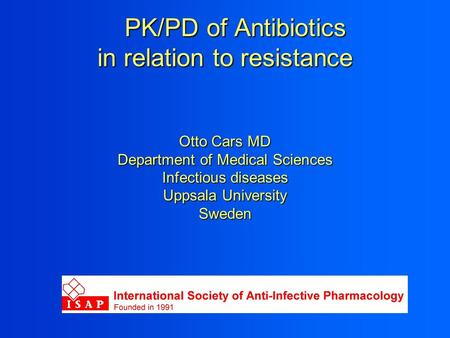 PK/PD of Antibiotics in relation to resistance Otto Cars MD Department of Medical Sciences Infectious diseases Uppsala University Sweden PK/PD of Antibiotics.