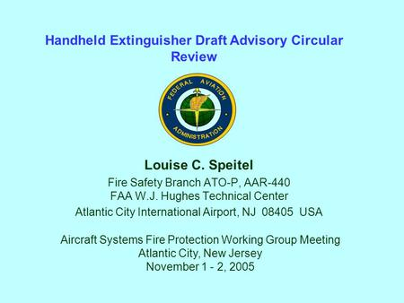 Louise C. Speitel Fire Safety Branch ATO-P, AAR-440 FAA W.J. Hughes Technical Center Atlantic City International Airport, NJ 08405 USA Handheld Extinguisher.