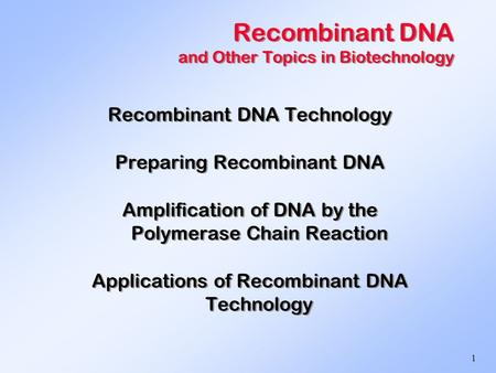 1 Recombinant DNA and Other Topics in Biotechnology Recombinant DNA Technology Preparing Recombinant DNA Amplification of DNA by the Polymerase Chain Reaction.