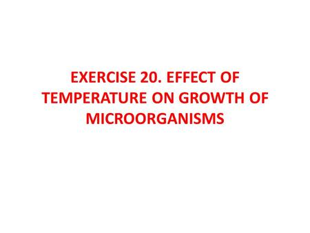 EXERCISE 20. EFFECT OF TEMPERATURE ON GROWTH OF MICROORGANISMS.