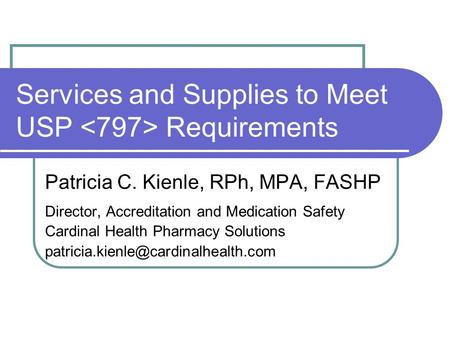 Services and Supplies to Meet USP Requirements Patricia C. Kienle, RPh, MPA, FASHP Director, Accreditation and Medication Safety Cardinal Health Pharmacy.