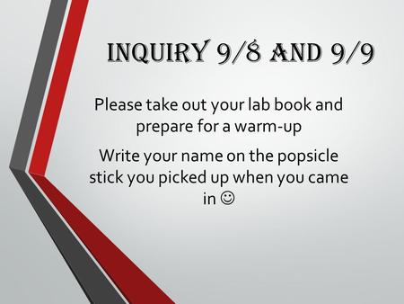 Inquiry 9/8 and 9/9 Please take out your lab book and prepare for a warm-up Write your name on the popsicle stick you picked up when you came in.