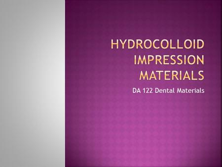 DA 122 Dental Materials.  A hydrocolloid has colloid particles spread throughout water and depending on the quantity of water available can take on different.