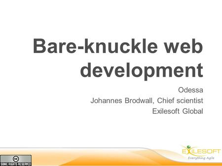 Bare-knuckle web development Odessa Johannes Brodwall, Chief scientist Exilesoft Global.