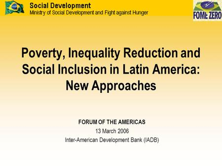 Poverty, Inequality Reduction and Social Inclusion in Latin America: New Approaches FORUM OF THE AMERICAS 13 March 2006 Inter-American Development Bank.