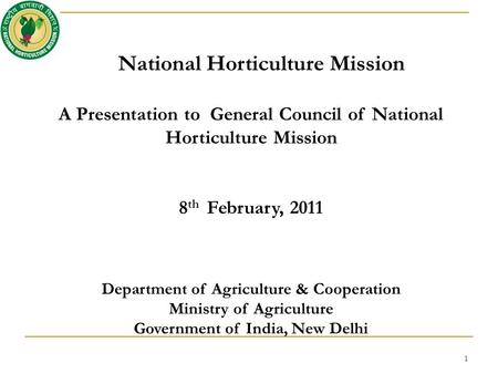 National Horticulture Mission A Presentation to General Council of National Horticulture Mission 8 th February, 2011 Department of Agriculture & Cooperation.