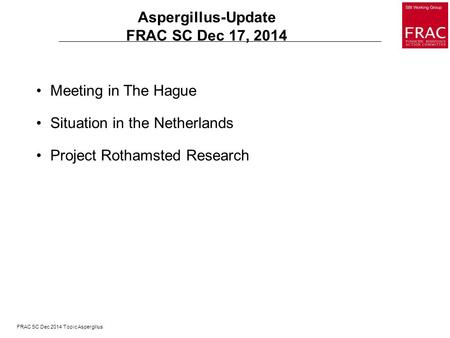 FRAC SC Dec 2014 Topic Aspergillus Aspergillus-Update FRAC SC Dec 17, 2014 Meeting in The Hague Situation in the Netherlands Project Rothamsted Research.