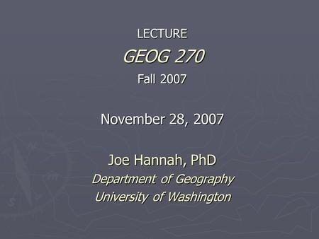 LECTURE GEOG 270 Fall 2007 November 28, 2007 Joe Hannah, PhD Department of Geography University of Washington.