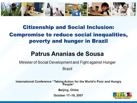 Citizenship and Social Inclusion: Compromise to reduce social inequalities, poverty and hunger in Brazil Patrus Ananias de Sousa Minister of Social Development.