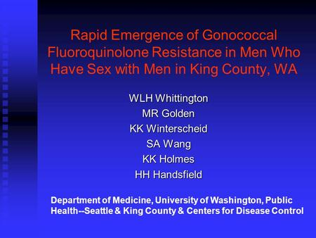 Rapid Emergence of Gonococcal Fluoroquinolone Resistance in Men Who Have Sex with Men in King County, WA WLH Whittington MR Golden KK Winterscheid SA Wang.