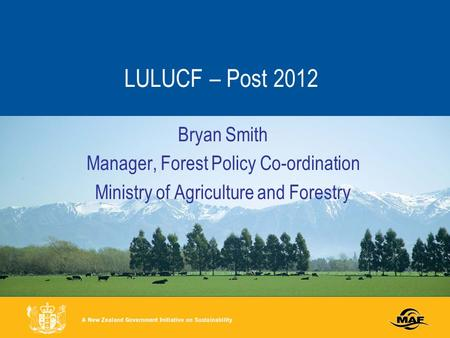 LULUCF – Post 2012 Bryan Smith Manager, Forest Policy Co-ordination Ministry of Agriculture and Forestry.
