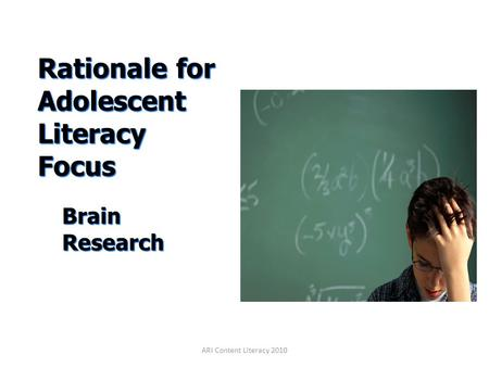 Rationale for Adolescent Literacy Focus Rationale for Adolescent Literacy Focus Brain Research ARI Content Literacy 2010.