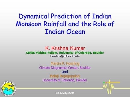 IRI, 5 May, 2004 Dynamical Prediction <strong>of</strong> Indian Monsoon Rainfall and the Role <strong>of</strong> Indian Ocean K. Krishna Kumar CIRES Visiting Fellow, University <strong>of</strong> Colorado,