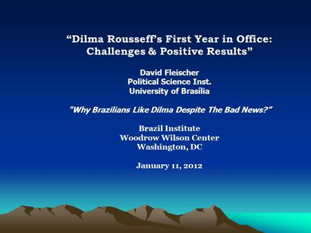 """Dilma Rousseff's First Year in Office: Challenges & Positive Results"" David Fleischer Political Science Inst. University of Brasília Why Brazilians Like."