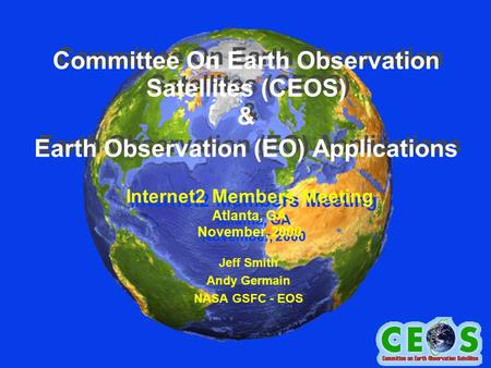 Committee On Earth Observation Satellites (CEOS) & Earth Observation (EO) Applications Jeff Smith Andy Germain NASA GSFC - EOS Internet2 Members Meeting.