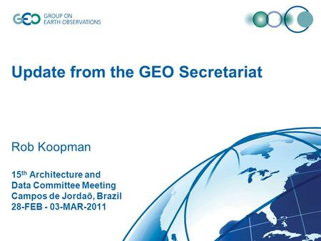 Update from the GEO Secretariat Rob Koopman 15 th Architecture and Data Committee Meeting Campos de Jordaõ, Brazil 28-FEB - 03-MAR-2011.