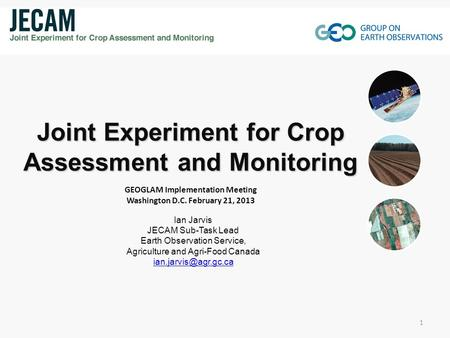 Ian Jarvis JECAM Sub-Task Lead Earth Observation Service, Agriculture and Agri-Food Canada Joint Experiment for Crop Assessment and.